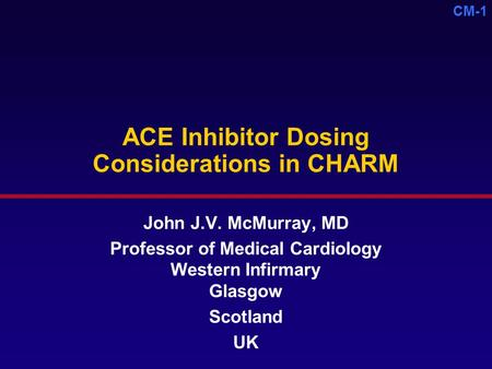 CM-1 ACE Inhibitor Dosing Considerations in CHARM John J.V. McMurray, MD Professor of Medical Cardiology Western Infirmary Glasgow Scotland UK.