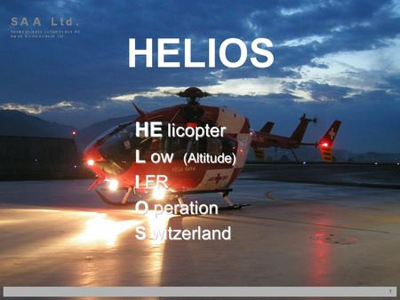 1 HELIOS HE licopter L ow (Altitude) I FR O peration S witzerland HERZLICH WILLKOMMEN.