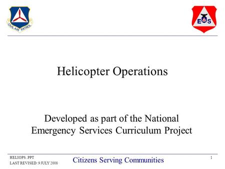 1HELIOPS..PPT LAST REVISED: 9 JULY 2008 Citizens Serving Communities Helicopter Operations Developed as part of the National Emergency Services Curriculum.