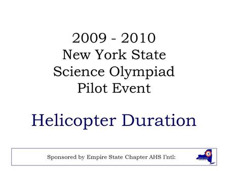 2009 - 2010 New York State Science Olympiad Pilot Event Helicopter Duration Sponsored by Empire State Chapter AHS I'ntl: