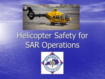 Helicopter Safety for SAR Operations. Helicopter Rescue Checklist, Before you Call Before you consider using a helicopter for a rescue: Have we cross-trained.