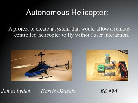 Autonomous Helicopter: James Lyden Harris Okazaki EE 496 A project to create a system that would allow a remote- controlled helicopter to fly without user.
