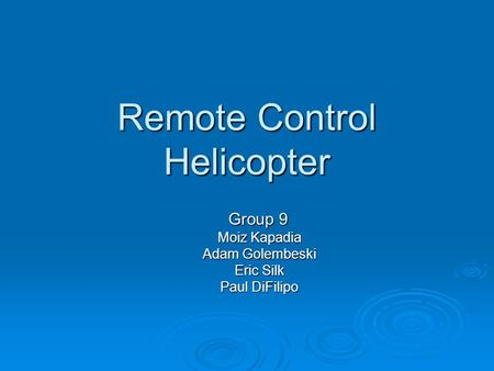 Remote Control Helicopter Group 9 Group 9 Moiz Kapadia Adam Golembeski Eric Silk Paul DiFilipo.