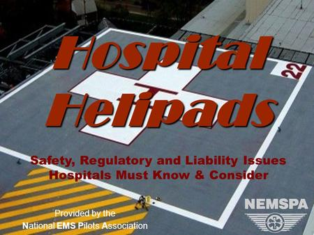Version 1.8 (9/25/2008)NEMSPA Provided by the National EMS Pilots Association Hospital Helipads Safety, Regulatory and Liability Issues Hospitals Must.