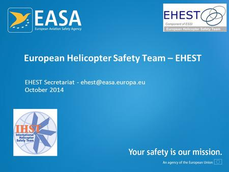 European Helicopter Safety Team – EHEST EHEST Secretariat - October 2014.
