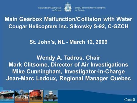 Main Gearbox Malfunction/Collision with Water Cougar Helicopters Inc. Sikorsky S-92, C-GZCH St. John's, NL - March 12, 2009 Wendy A. Tadros, Chair Mark.