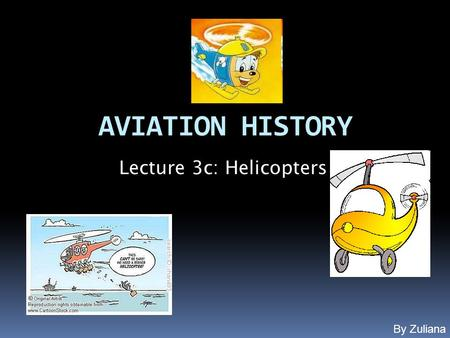 AVIATION HISTORY Lecture 3c: Helicopters By Zuliana.