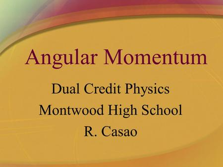 Angular Momentum Dual Credit Physics Montwood High School R. Casao.