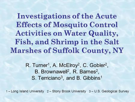 Investigations of the Acute Effects of Mosquito Control Activities on Water Quality, Fish, and Shrimp in the Salt Marshes of Suffolk County, NY R. Turner1,