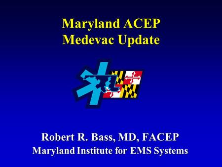 Maryland ACEP Medevac Update Robert R. Bass, MD, FACEP Maryland Institute for EMS Systems.