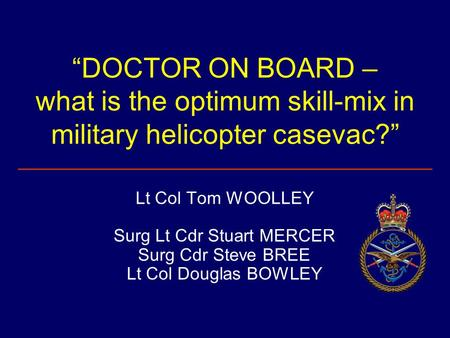 """DOCTOR ON BOARD – what is the optimum skill-mix in military helicopter casevac?"" Lt Col Tom WOOLLEY Surg Lt Cdr Stuart MERCER Surg Cdr Steve BREE Lt Col."