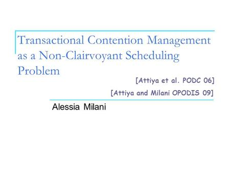 Transactional Contention Management as a Non-Clairvoyant Scheduling Problem Alessia Milani [Attiya et al. PODC 06] [Attiya and Milani OPODIS 09]