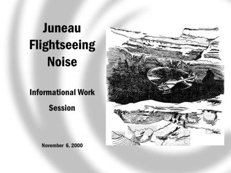 Juneau Flightseeing Noise Informational Work Session November 6, 2000.