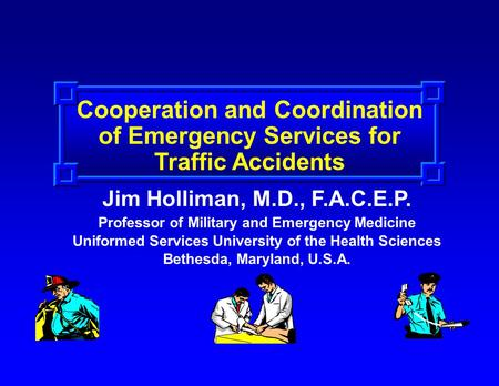 Cooperation and Coordination of Emergency Services for Traffic Accidents Jim Holliman, M.D., F.A.C.E.P. Professor of Military and Emergency Medicine Uniformed.