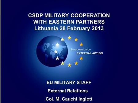 1 1 EU MILITARY STAFF External Relations Col. M. Cauchi Inglott CSDP MILITARY COOPERATION WITH EASTERN PARTNERS Lithuania 28 February 2013.