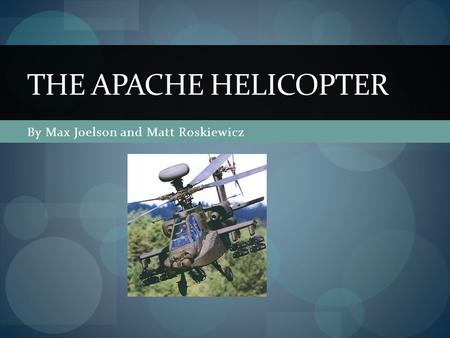 By Max Joelson and Matt Roskiewicz THE APACHE HELICOPTER.