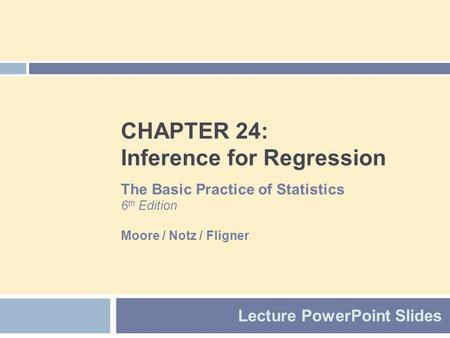 CHAPTER 24: Inference for Regression Lecture PowerPoint Slides The Basic Practice of Statistics 6 th Edition Moore / Notz / Fligner.