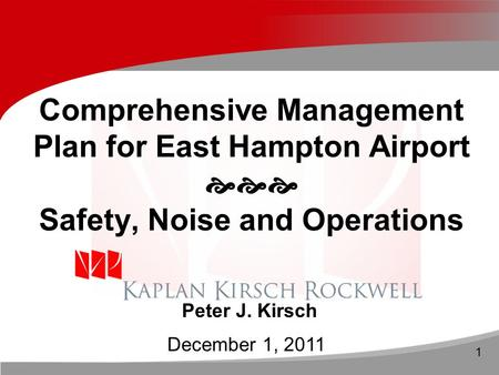 1 Comprehensive Management Plan for East Hampton Airport  Safety, Noise and Operations Peter J. Kirsch December 1, 2011.