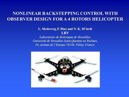 NONLINEAR BACKSTEPPING CONTROL WITH OBSERVER DESIGN FOR A 4 ROTORS HELICOPTER L. Mederreg, F. Diaz and N. K. M'sirdi LRV Laboratoire de Robotique de Versailles,