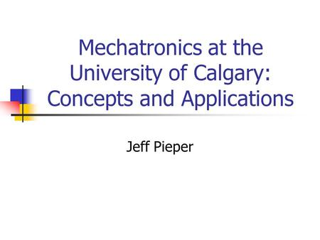 Mechatronics at the University of Calgary: Concepts and Applications Jeff Pieper.