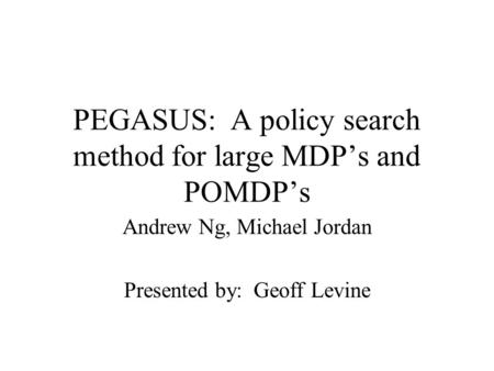PEGASUS: A policy search method for large MDP's and POMDP's Andrew Ng, Michael Jordan Presented by: Geoff Levine.