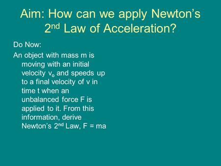 Aim: How can we apply Newton's 2 nd Law of Acceleration? Do Now: An object with mass m is moving with an initial velocity v o and speeds up to a final.