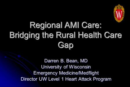 Regional AMI Care: Bridging the Rural Health Care Gap Darren B. Bean, MD University of Wisconsin Emergency Medicine/Medflight Director UW Level 1 Heart.