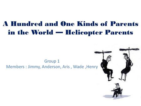A Hundred and One Kinds of Parents in the World — Helicopter Parents Group 1 Members : Jimmy, Anderson, Aris, Wade,Henry.