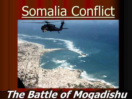 Somalia Conflict The Battle of Mogadishu. Background Information: In January 1991, the dictator of Somalia, Mohammed Siad Barre, was overthrown by a coalition.