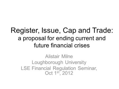 Register, Issue, Cap and Trade: a proposal for ending current and future financial crises Alistair Milne Loughborough University LSE Financial Regulation.