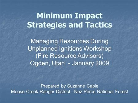 Minimum Impact Strategies and Tactics Managing Resources During Unplanned Ignitions Workshop (Fire Resource Advisors) Ogden, Utah - January 2009 Prepared.