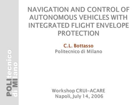 POLI di MI tecnicolano NAVIGATION AND CONTROL OF AUTONOMOUS VEHICLES WITH INTEGRATED FLIGHT ENVELOPE PROTECTION C.L. Bottasso Politecnico di Milano Workshop.