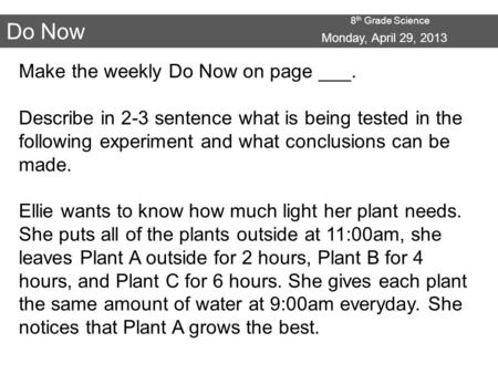 8 th Grade Science Do Now Make the weekly Do Now on page ___. Describe in 2-3 sentence what is being tested in the following experiment and what conclusions.