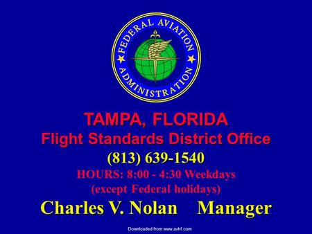 Downloaded from www.avhf.com TAMPA, FLORIDA Flight Standards District Office (813) 639-1540 HOURS: 8:00 - 4:30 Weekdays (except Federal holidays) Charles.