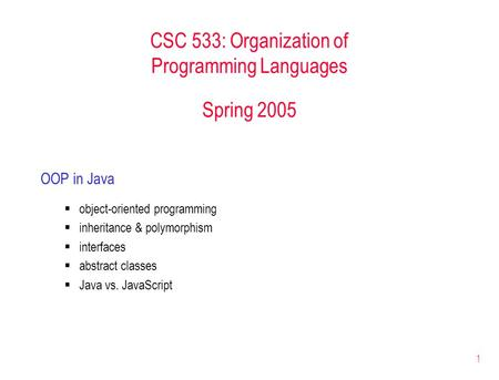 1 CSC 533: Organization of Programming Languages Spring 2005 OOP in Java  object-oriented programming  inheritance & polymorphism  interfaces  abstract.