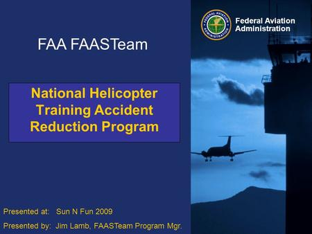 Federal Aviation Administration Federal Aviation Administration National Helicopter Training Accident Reduction Program FAA FAASTeam Presented at: Sun.