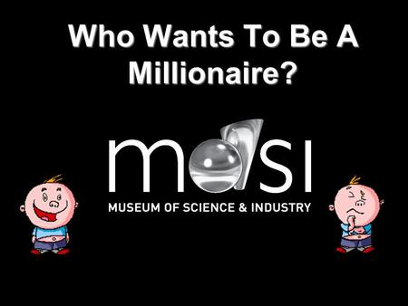 Who Wants To Be A Millionaire? Question 1 Where is the museum? A London B Nigeria C Manchester D The Moon.