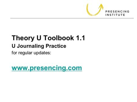 Theory U Toolbook 1.1 for regular updates: www.presencing.com www.presencing.com U Journaling Practice.