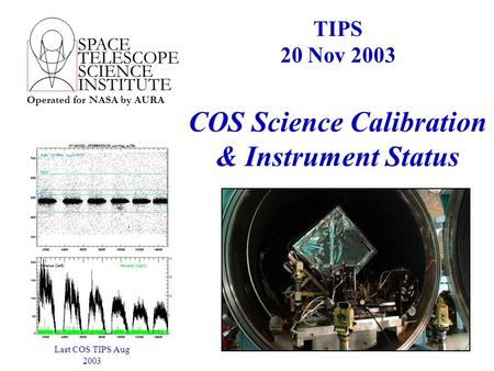SPACE TELESCOPE SCIENCE INSTITUTE Operated for NASA by AURA COS Science Calibration & Instrument Status TIPS 20 Nov 2003 Last COS TIPS Aug 2003.