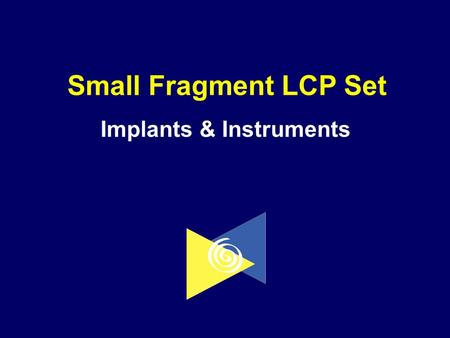 Small Fragment LCP Set Implants & Instruments. Objectives Describe the implants found in the Small Fragment Locking Compression Plate (LCP) SetDescribe.
