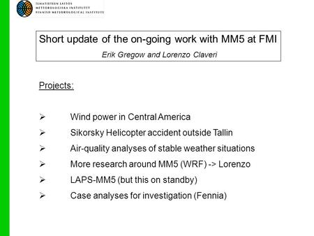 Short update of the on-going work with MM5 at FMI Erik Gregow and Lorenzo Claveri Projects:  Wind power in Central America  Sikorsky Helicopter accident.