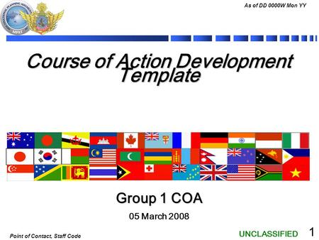 UNCLASSIFIED As of DD 0000W Mon YY Point of Contact, Staff Code 1 Course of Action Development Template 05 March 2008 Group 1 COA.