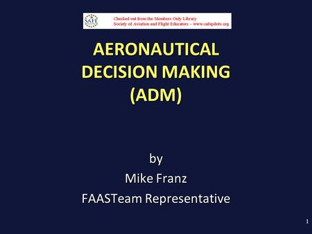 AERONAUTICAL DECISION MAKING (ADM) by Mike Franz FAASTeam Representative 1.