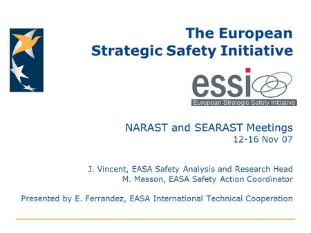 The European Strategic Safety Initiative NARAST and SEARAST Meetings 12-16 Nov 07 J. Vincent, EASA Safety Analysis and Research Head M. Masson, EASA Safety.