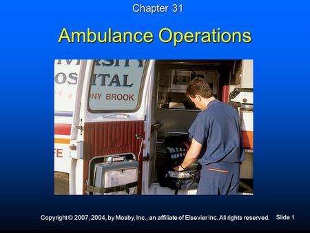 Slide 1 Copyright © 2007, 2004, by Mosby, Inc., an affiliate of Elsevier Inc. All rights reserved. Ambulance Operations Chapter 31.