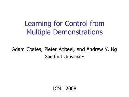Adam Coates, Pieter Abbeel, and Andrew Y. Ng Stanford University ICML 2008 Learning for Control from Multiple Demonstrations TexPoint fonts used in EMF.