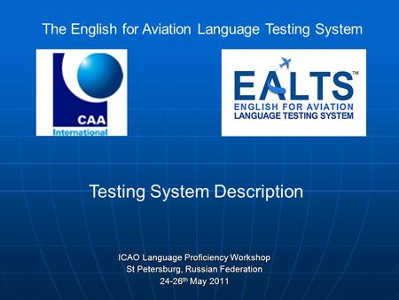 ICAO Language Proficiency Workshop St Petersburg, Russian Federation 24-26 th May 2011 The English for Aviation Language Testing System Testing System.