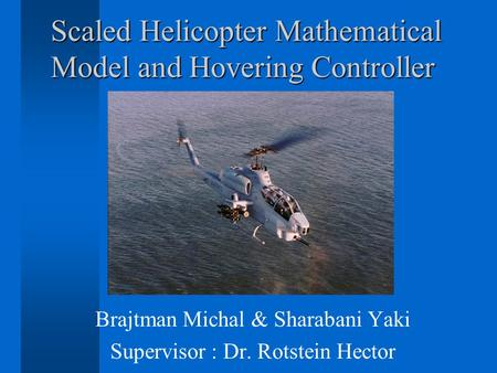 Scaled Helicopter Mathematical Model and Hovering Controller Brajtman Michal & Sharabani Yaki Supervisor : Dr. Rotstein Hector.
