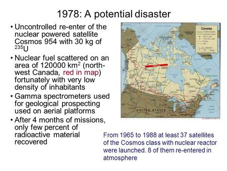 1978: A potential disaster Uncontrolled re-enter of the nuclear powered satellite Cosmos 954 with 30 kg of 235 U Nuclear fuel scattered on an area of 120000.