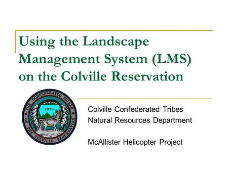 Using the Landscape Management System (LMS) on the Colville Reservation Colville Confederated Tribes Natural Resources Department McAllister Helicopter.